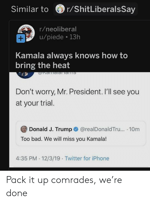 kamala: r/ShitLiberalsSay  Similar to  r/neoliberal  /piede 13h  +  Kamala always knows how to  bring the heat  वा व  Don't worry, Mr. President. 'll see you  at your trial.  Donald J. Trump  @realDonaldTru... 10m  Too bad. We will miss you Kamala!  4:35 PM 12/3/19 Twitter for iPhone Pack it up comrades, we're done