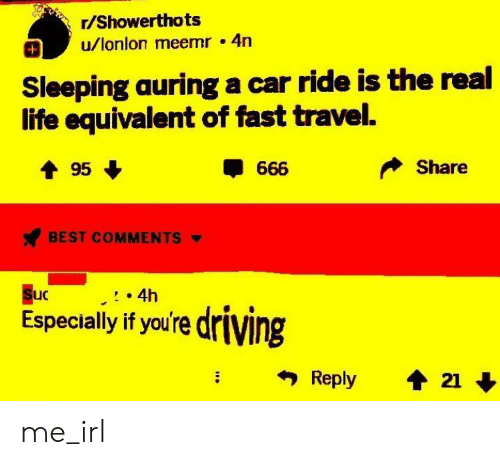 Auring: r/Showerthots  u/lonlon meemr 4n  Sleeping auring a car ride is the real  life equivalent of fast travel.  Share  BEST COMMENTS  uC  4h  Especially if you're driving me_irl