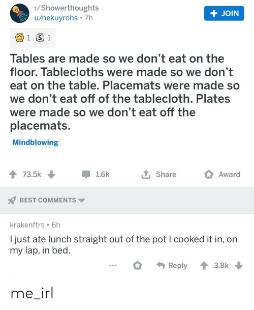 Best Comments: r/Showerthoughts  /nekuyrohs 7h  + JOIN  1 S 1  Tables are made so we don't eat on the  floor. Tablecloths were made so we don't  eat on the table. Placemats were made so  we don't eat off of the talblecloth. Plates  were made so we don't eat off the  placemats.  Mindblowing  Award  73.5k  1.6k  Share  BEST COMMENTS  krakenftrs 6h  I just ate lunch straight out of the pot I cooked it in, on  my lap, in bed.  Reply  3.8k me_irl