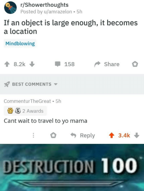 Yo, Best, and Travel: r/Showerthoughts  Posted by u/amrazelon 5h  If an object is large enough, it becomes  a location  Mindblowing  8.2k  158  Share  BEST COMMENTS  Commentur TheGreat 5h  3 2 Awards  Cant wait to travel to yo mama  Reply  3.4k  DESTRUCTION 100