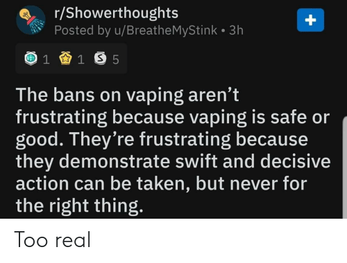 swift: r/Showerthoughts  Posted by u/Breathe MyStink 3h  1 1 S 5  The bans on vaping aren't  frustrating because vaping is safe or  good. They're frustrating because  they demonstrate swift and decisive  action can be taken, but never for  the right thing.  + Too real
