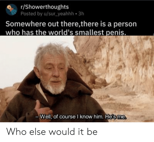 Reddit, Penis, and Who: r/Showerthoughts  Posted by u/sur yeahhh 3h  Somewhere out there,there is a person  who has the world's smallest penis  Well, of course I know him. He's me Who else would it be