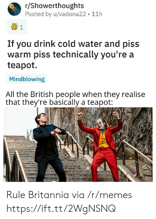 Memes, Water, and British: r/Showerthoughts  Posted by u/vadona22 11h  If you drink cold water and piss  warm piss technically you're a  teapot  Mindblowing  All the British people when they realise  that they're basically a teapot: Rule Britannia via /r/memes https://ift.tt/2WgNSNQ