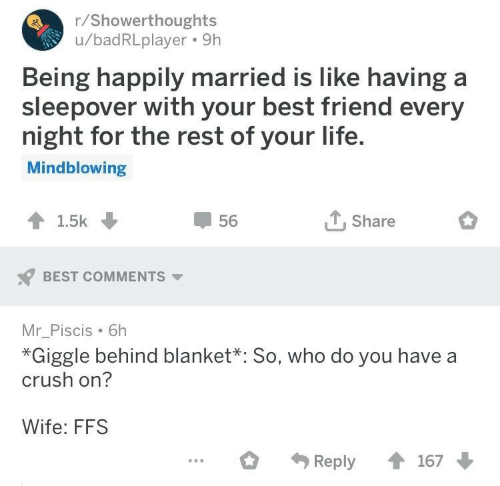 Best Friend, Crush, and Life: r/Showerthoughts  u/badRLplayer. 9h  Being happily married is like having a  sleepover with your best friend every  night for the rest of your life  Mindblowing  T.Share  56  BEST COMMENTS  Mr_Piscis 6h  *Giggle behind blanket*: So, who do you have a  crush on?  Wife: FFS