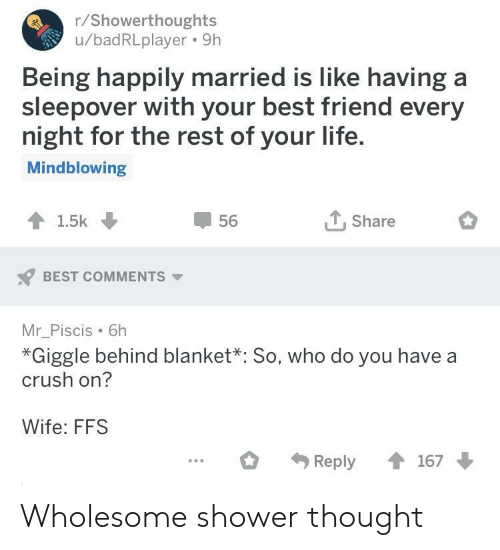 Best Friend, Crush, and Life: r/Showerthoughts  u/badRLplayer. 9h  Being happily married is like having a  sleepover with your best friend every  night for the rest of your life  Mindblowing  T.Share  56  BEST COMMENTS  Mr_Piscis 6h  *Giggle behind blanket*: So, who do you have a  crush on?  Wife: FFS Wholesome shower thought