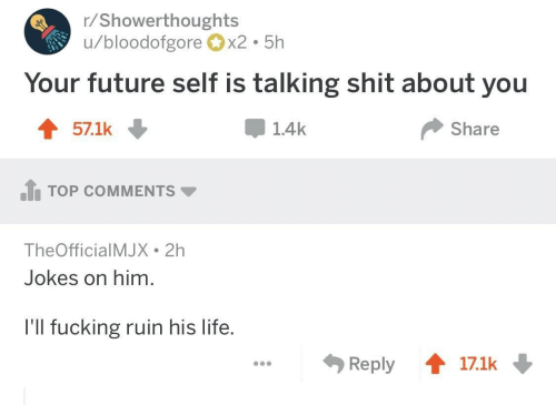 Fucking, Future, and Life: r/Showerthoughts  u/bloodofgorex2 5h  Your future self is talking shit about you  57.1k  1.4k  Share  .h TOP COMMENTS ▼  TheOfficialMJX 2h  Jokes on him.  l'll fucking ruin his life.  Reply會17.1k