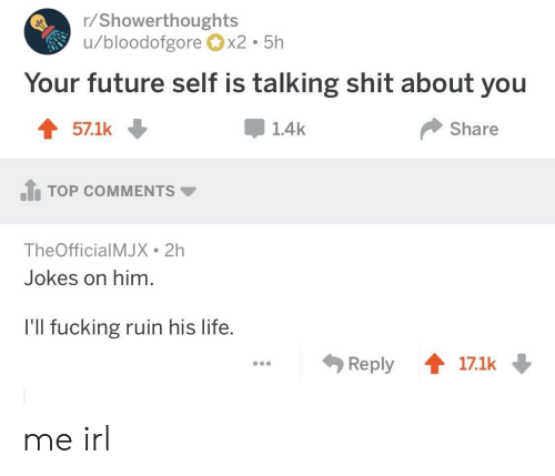 Fucking, Future, and Life: r/Showerthoughts  u/bloodofgorex2 5h  Your future self is talking shit about you  571k ↓  1.4k  Share  .h TOP COMMENTS ▼  TheOfficialMJX 2h  Jokes on him.  l'll fucking ruin his life.  Reply會17.1k me irl