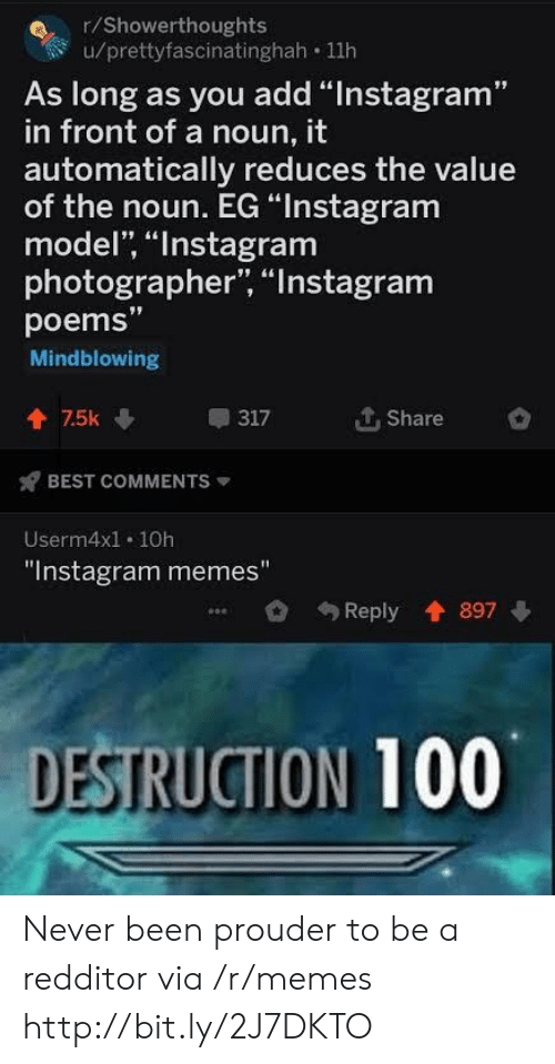 "Instagram, Memes, and Best: r/Showerthoughts  u/prettyfascinatinghah 11h  As long as you add ""Instagram""  in front of a noun, it  automatically reduces the value  of the noun. EG ""Instagram  model, ""Instagram  photographer, ""Instagram  poems""  Mindblowing  个. Share  會75k  317  BEST COMMENTS  Userm4x1. 10h  ""Instagram memes""  Reply 897  DESTRUCTION 100 Never been prouder to be a redditor via /r/memes http://bit.ly/2J7DKTO"