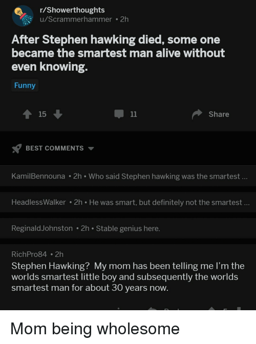 Alive, Definitely, and Funny: r/Showerthoughts  u/Scrammerhammer . 2h  After Stephen hawking died, some one  became the smartest man alive without  even Knowing.  Funny  15  Share  BEST COMMENTS  KamilBennouna 2h Who said Stephen hawking was the smartest.  HeadlessWalker 2h He was smart, but definitely not the smartest  ReginaldJohnston 2h Stable genius here  RichPro84 2h  Stephen Hawking? My mom has been telling me l'm the  worlds smartest little boy and subsequently the worlds  smartest man for about 30 years now. Mom being wholesome