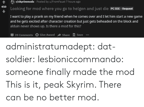 mod: r/skyrimmods Posted by u/From Faust 7 hours ago  ar  450  Looking for mod where you go to helgen and just die PCSSE  Request  I want to play a prank on my friend when he comes over and I let him start a new game  and he gets excited after character creation but just gets beheaded on the block and  alduin never shows up. Is there a mod for this?  28 Comments  Give Award  Share Save.. administratumadept: dat-soldier:  lesbioniccommando: someone finally made the mod  This is it, peak Skyrim. There can be no better mod.