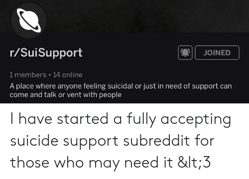 Suicide, Who, and Can: r/SuiSupport  JOINED  1 members 14 online  A place where anyone feeling suicidal or just in need of support can  come and talk or vent with people I have started a fully accepting suicide support subreddit for those who may need it <3