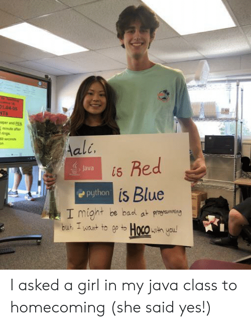 Java: r Teache  esce A  01.04-05  NTS  aper and PEN  minute after  rings  40 seconds  Aali.  Red  Java  is  Python is Blue  I might be bad at proaming  but I want to ep to Hoco h you! I asked a girl in my java class to homecoming (she said yes!)
