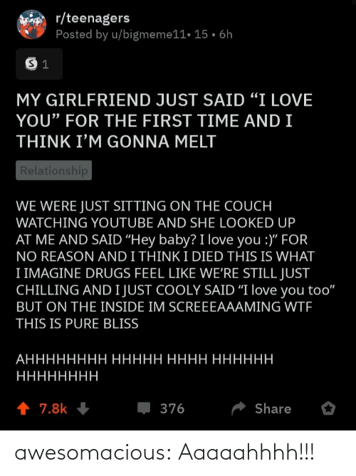 "I Died: r/teenagers  Posted by u/bigmeme11• 15 • 6h  MY GIRLFRIEND JUST SAID ""I LOVE  YOU"" FOR THE FIRST TIME AND I  THINK I'M GONNA MELT  Relationship  WE WERE JUST SITTING ON THE COUCH  WATCHING YOUTUBE AND SHE LOOKED UP  AT ME AND SAID ""Hey baby? I love you :)"" FOR  NO REASON AND I THINK I DIED THIS IS WHAT  I IMAGINE DRUGS FEEL LIKE WE'RE STILL JUST  CHILLING AND I JUST COOLY SAID ""I love you too""  BUT ON THE INSIDE IM SCREEEAAAMING WTF  THIS IS PURE BLISS  АНННННННН ННННН НННН НННННН  НННННННН  1 7.8k  376  Share awesomacious:  Aaaaahhhh!!!"