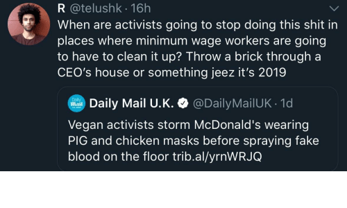 Fake, McDonalds, and Shit: R @telushk 16h  When are activists going to stop doing this shit in  places where minimum wage workers are going  to have to clean it up? Throwa brick through a  CEO's house or something jeez it's 2019  Daily Mail U.K. @DailyMailUK 1d  Daily  Mail  Vegan activists storm McDonald's wearing  PIG and chicken masks before spraying fake  blood on the floor trib.al/yrnWRJQ
