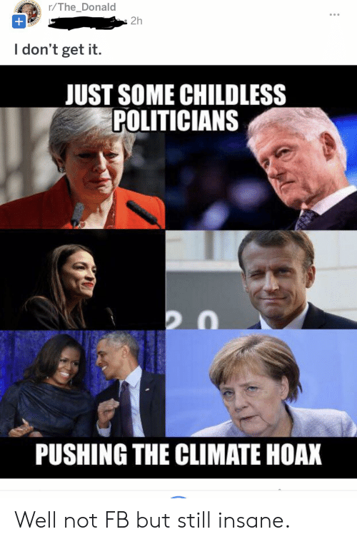 Politicians, Forwardsfromgrandma, and Still: r/The_Donald  2h  STATES  +  I don't get it.  JUST SOME CHILDLESS  POLITICIANS  PUSHING THE CLIMATE HOAX Well not FB but still insane.