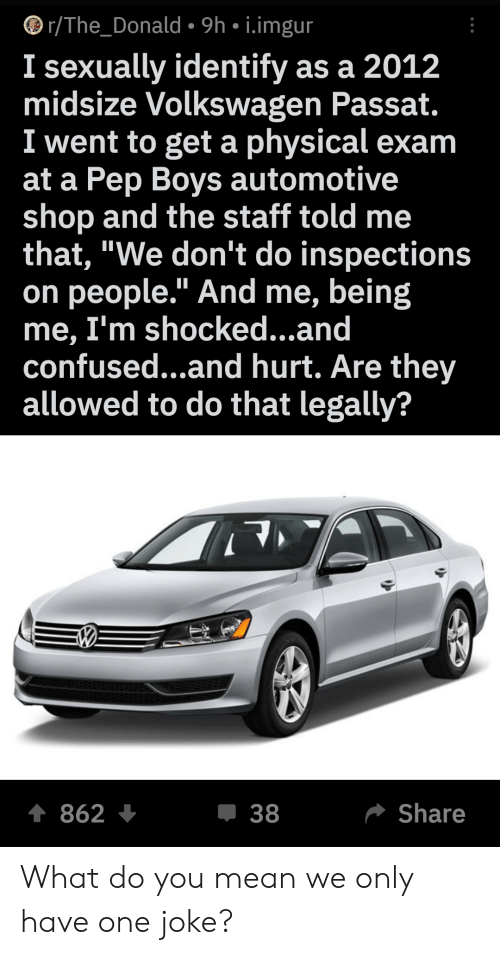 "Confused, Imgur, and Mean: r/The_Donald 9h i.imgur  I sexually identify as a 2012  midsize Volkswagen Passat.  I went to get a physical exam  at a Pep Boys automotive  shop and the staff told  that, ""We don't do inspections  on people."" And me, being  me, I'm shocked...and  confused...and hurt. Are they  allowed to do that legally?  t 862  Share  38 What do you mean we only have one joke?"
