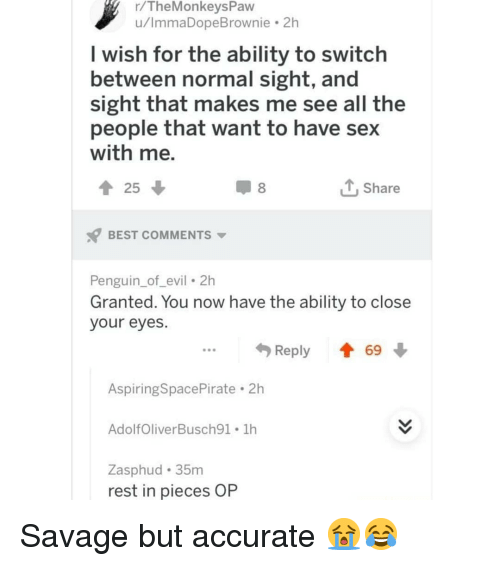 Memes, Savage, and Sex: r/TheMonkeysPavw  u/ImmaDopeBrownie 2h  I wish for the ability to switch  between normal sight, and  sight that makes me see all the  people that want to have sex  with me.  Share  BEST COMMENTS  Penguin_of_evil 2h  Granted. You now have the ability to close  your eyes.  ...Reply  69  Aspiring SpacePirate . 2h  AdolfOliverBusch91 1h  Zasphud 35m  rest in pieces OP Savage but accurate 😭😂