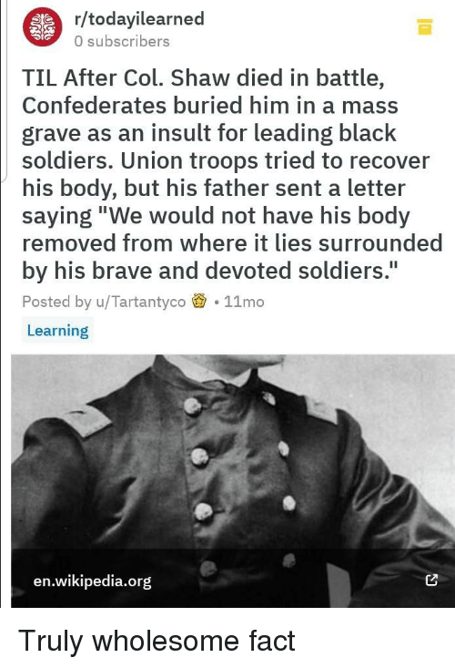 """Soldiers, Wikipedia, and Black: r/todayilearned  0 subscribers  TIL After Col. Shaw died in battle,  Confederates buried him in a mass  grave as an insult for leading black  soldiers. Union troops tried to recover  his body, but his father sent a letter  saying""""We would not have his body  removed from where it lies surrounded  by his brave and devoted soldiers.  Posted by u/Tartantyco 11mo  Learning  I1  en.wikipedia.org Truly wholesome fact"""
