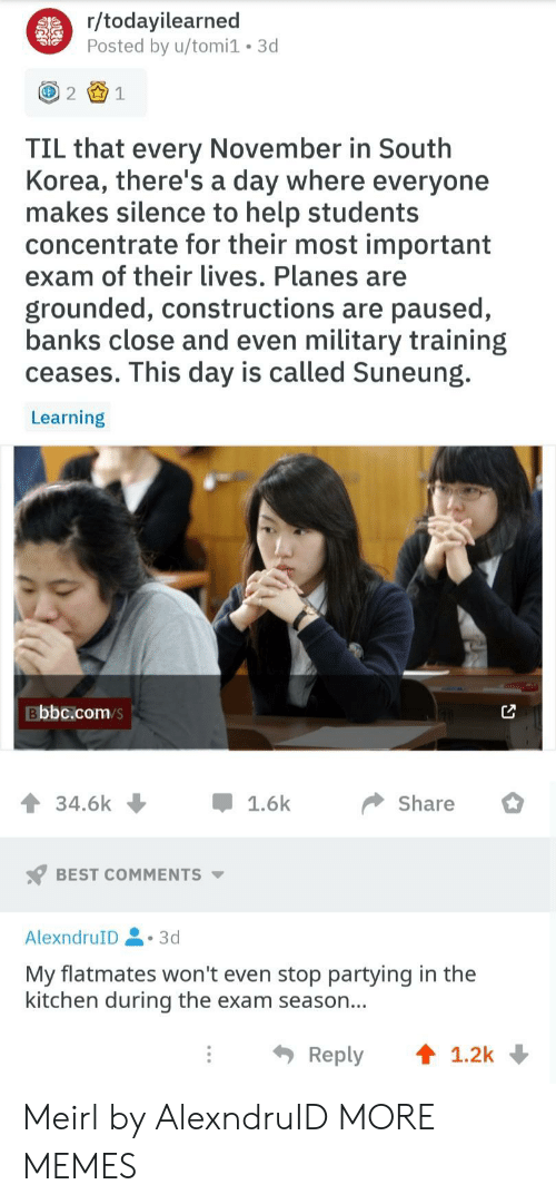 grounded: r/todayilearned  Posted by u/tomi1 3d  21  TIL that every November in South  Korea, there's a day where everyone  makes silence to help students  concentrate for their most important  exam of their lives. Planes are  grounded, constructions are paused,  banks close and even military training  ceases. This day is called Suneung.  Learning  Bbbc.com/s  34.6k џ 1.6k Share  BEST COMMENTS  AlexndruID.3d  My flatmates won't even stop partying in the  kitchen during the exam season...  Reply ↑ 1.2k Meirl by AlexndruID MORE MEMES