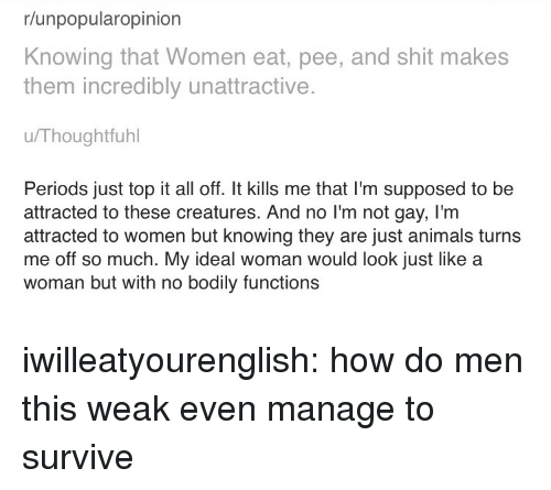 Animals, Bailey Jay, and Shit: r/unpopularopinion  Knowing that Women eat, pee, and shit makes  them incredibly unattractive.  u/Thoughtfuhl  Periods just top it all off. It kills me that I'm supposed to be  attracted to these creatures. And no I'm not gay, I'm  attracted to women but knowing they are just animals turns  me off so much. My ideal woman would look just like a  woman but with no bodily functions iwilleatyourenglish:  how do men this weak even manage to survive