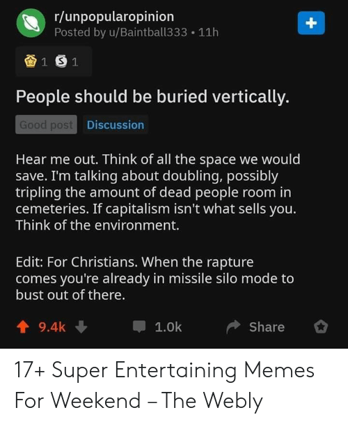 Memes, Capitalism, and Good: r/unpopularopinion  Posted by u/Baintball333  +  11h  1 S1  People should be buried vertically.  Good post Discussion  Hear me out. Think of all the space we would  save. I'm talking about doubling, possibly  tripling the amount of dead people room in  cemeteries. If capitalism isn't what sells you.  Think of the environment.  Edit: For Christians. When the rapture  comes you're already in missile silo mode to  bust out of there.  9.4k  1.0k  Share 17+ Super Entertaining Memes For Weekend – The Webly