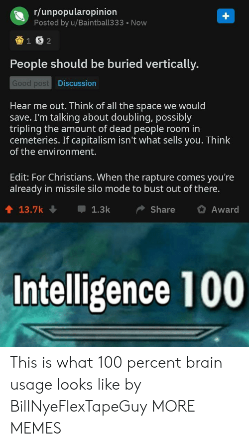 Dank, Memes, and Target: r/unpopularopinion  Posted by u/Baintball333 Now  People should be buried vertically.  Good post  Discussion  Hear me out. Think of all the space we would  save. I'm talking about doubling, possibly  tripling the amount of dead people room in  cemeteries. If capitalism isn't what sells you. Think  of the environment.  Edit: For Christians. When the rapture comes you're  already in missile silo mode to bust out of there.  1 13.7k  1.3kShare Award  Intelligence 100 This is what 100 percent brain usage looks like by BillNyeFlexTapeGuy MORE MEMES