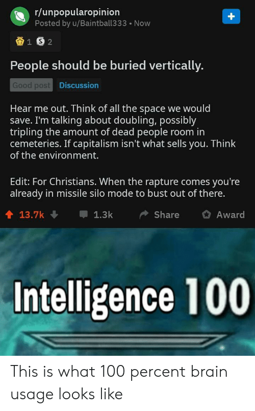 Brain, Capitalism, and Good: r/unpopularopinion  Posted by u/Baintball333 Now  People should be buried vertically.  Good post  Discussion  Hear me out. Think of all the space we would  save. I'm talking about doubling, possibly  tripling the amount of dead people room in  cemeteries. If capitalism isn't what sells you. Think  of the environment.  Edit: For Christians. When the rapture comes you're  already in missile silo mode to bust out of there.  1 13.7k  1.3kShare Award  Intelligence 100 This is what 100 percent brain usage looks like
