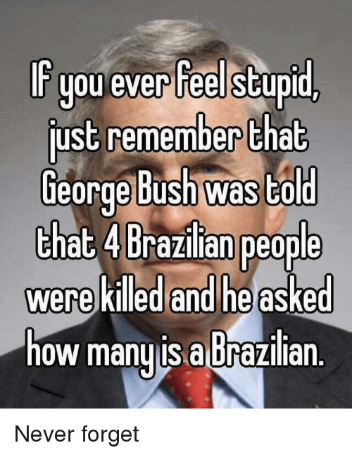 Dank Memes, Never, and Remember: r you ever feel stup  just remember that  eorge busn was to  that 4 Brazi lanpeople  were killed and he asked  now manyIS a brazillan. Never forget