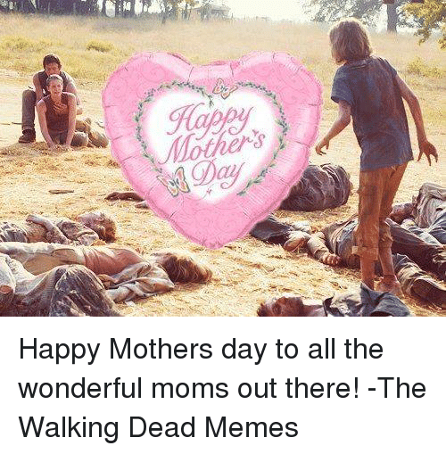 the walking dead memes: (Ra  褐 Happy Mothers day to all the wonderful moms out there! -The Walking Dead Memes