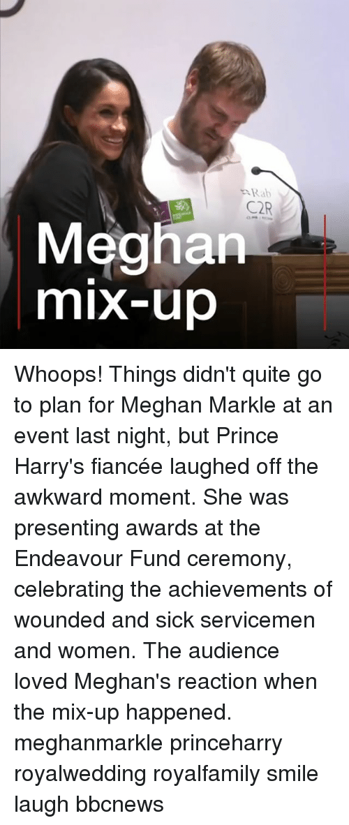 rab: Rab  C2R  Meghan  mix-up Whoops! Things didn't quite go to plan for Meghan Markle at an event last night, but Prince Harry's fiancée laughed off the awkward moment. She was presenting awards at the Endeavour Fund ceremony, celebrating the achievements of wounded and sick servicemen and women. The audience loved Meghan's reaction when the mix-up happened. meghanmarkle princeharry royalwedding royalfamily smile laugh bbcnews