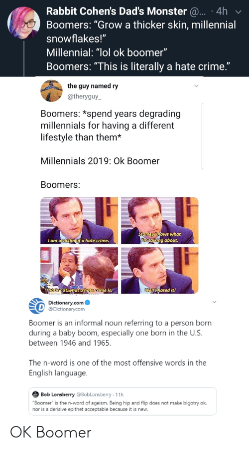 """Crime, Funny, and Lol: Rabbit Cohen's Dad's Monster ... .4h  Boomers: """"Grow a thicker skin, millennial  snowflakes!""""  Millennial: """"lol ok boomer""""  Boomers: """"This is literally a hate crime.""""  the guy named ry  @theryguy  Boomers: *spend years degrading  millennials for having a different  lifestyle than them*  Millennials 2019: Ok Boomer  Boomers:  Stanley knows what  Rn talking about.  I am avictim of a hate crime.  Thats not.what a hate crime is.  Well ihated it!  Dictionary.com  @Dictionarycom  Boomer is an informal noun referring to a person born  during a baby boom, especially one born in the U.S.  between 1946 and 1965  The n-word is one of the most offensive words in the  English language.  Bob Lonsberry @BobLonsberry 11h  """"Boomer"""" is the n-word of ageism. Being hip and flip does not make bigotry ok.  nor is a derisive epithet acceptable because it is new. OK Boomer"""