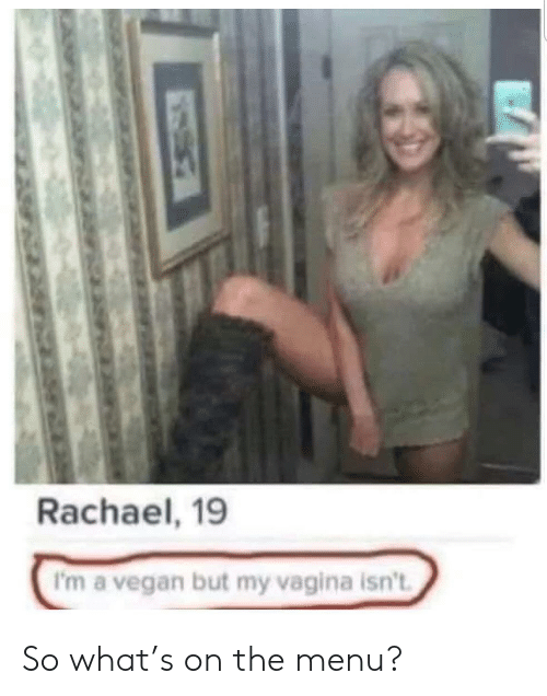 menu: Rachael, 19  I'm a vegan but my vagina isn't So what's on the menu?