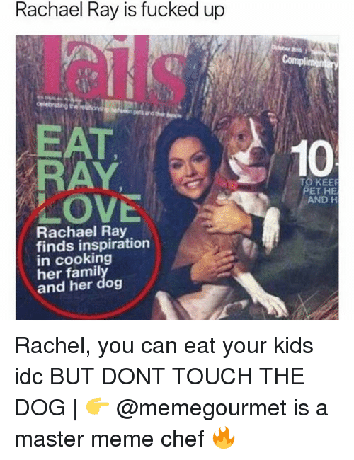 Love, Meme, and Memes: Rachael Ray is fucked up  EAT  RAY.  LOVE  10  TO KEE  ET HE  AND H  Rachael Ray  finds inspiration  in cooking  her famil  and her dog Rachel, you can eat your kids idc BUT DONT TOUCH THE DOG | 👉 @memegourmet is a master meme chef 🔥