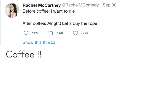 Coffee, Alright, and Rope: Rachel McCartney @RachelMComedy · Sep 30  Before coffee: I want to die  After coffee: Alright! Let's buy the rope  27 14K  129  88K  Show this thread Coffee !!