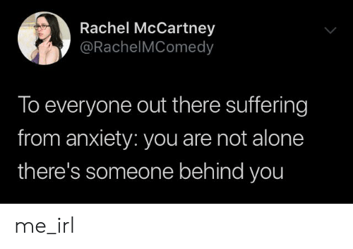 Being Alone, Anxiety, and Suffering: Rachel McCartney  @RachelMComedy  To everyone out there suffering  from anxiety: you are not alone  there's someone behind you me_irl