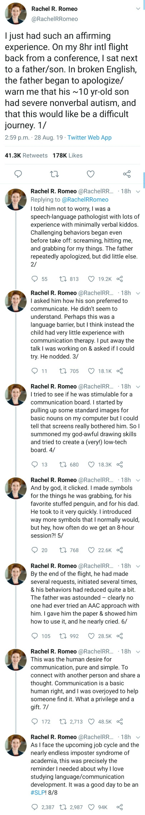 Told Him: Rachel R. Romeo  @RachelRRomeo  I just had such an affirming  experience. On my 8hr intl flight  back from a conference, I sat next  to a father/son. In broken English,  the father began to apologize/  warn me that his ~10 yr-old son  had severe nonverbal autism, and  that this would like be a difficult  journey. 1/  2:59 p.m. 28 Aug. 19 Twitter Web App  41.3K Retweets 178K Likes  Rachel R. Romeo @RachelRR... 18h  Replying to @Rachel RRomeo  I told him not to worry, I was a  speech-language pathologist with lots of  experience with minimally verbal kiddos.  Challenging behaviors began even  before take off: screaming, hitting me,  and grabbing for my things. The father  repeatedly apologized, but did little else  2/  t 813  19.2K  55   Rachel R. Romeo @RachelRR...18h  I asked him how his son preferred to  communicate. He didn't seem to  understand. Perhaps this was a  language barrier, but I think instead the  child had very little experience with  communication therapy. I put away the  talk I was working on & asked if I could  try. He nodded. 3/  11  L 705  18.1K  Rachel R. Romeo @RachelRR... 18h  I tried to see if he was stimulable for a  communication board. I started by  pulling up some standard images for  basic nouns on my computer but I could  tell that screens really bothered him. So I  summoned my god-awful drawing skills  and tried to create a (very!) low-tech  board. 4/  1680  13  18.3K  Rachel R. Romeo @RachelRR... 18h  And by god, it clicked. I made symbols  for the things he was  favorite stuffed penguin, and for his dad.  He took to it very quickly. I introduced  way more symbols that I normally would,  but hey, how often do we get an 8-hour  session?! 5/  grabbing, for his  Li 768  20  22.6K   Rachel R. Romeo @RachelRR... 18h  By the end of the flight, he had made  several requests, initiated several times,  & his behaviors had reduced quite a bit.  The father was astounded clearly no  one had ever tried an AAC approach with  him. I gave him the paper & showed him  how to use it, and he nearly cried. 6/  1992  105  28.5K  Rachel R. Romeo @RachelRR... 18h  This was the human desire for  communication, pure and simple. To  connect with another person and share a  thought. Communication is a basic  human right, and I was overjoyed to help  someone find it. What a privilege and a  gift. 7/  t 2,713 48.5K  172  Rachel R. Romeo @RachelRR... 18h  As I face the upcoming job cycle and the  nearly endless imposter syndrome of  academia, this was precisely the  reminder I needed about why l love  studying language/communication  development. It was a good day to be an  #SLP ! 8/8  2,387 2,987  94K