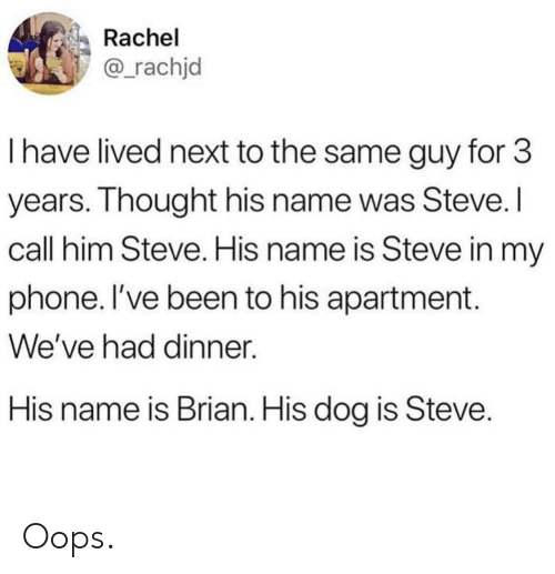 His Name Was: Rachel  @rachjd  I have lived next to the same guy for 3  years. Ihought his name was Steve.  call him Steve. His name is Steve in my  phone. l've been to his apartment.  We've had dinner.  His name is Brian. His dog is Steve Oops.