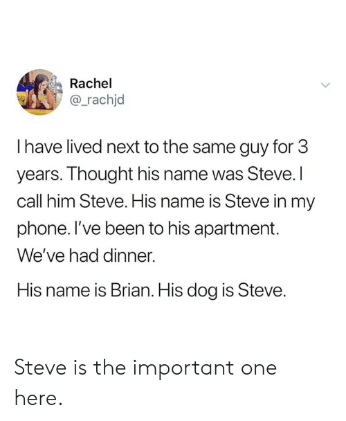 His Name Was: Rachel  @_rachjd  I have lived next to the same guy for 3  years. Thought his name was Steve. I  call him Steve. His name is Steve in my  phone. l've been to his apartment.  We've had dinner.  His name is Brian. His dog is Steve. Steve is the important one here.
