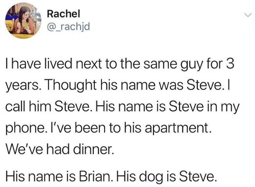 His Name Was: Rachel  @_rachjd  I have lived next to the same guy for 3  years. Thought his name was Steve.I  call him Steve. His name is Steve in my  phone. I've been to his apartment  We've had dinner  His name is Brian. His dog is Steve