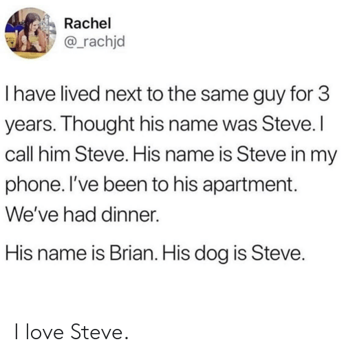 His Name Was: Rachel  @_rachjd  I have lived next to the same guy for 3  years. Ihought his name was Steve.  call him Steve. His name is Steve in my  phone. I've been to his apartment.  We've had dinner.  His name is Brian. His dog is Steve I love Steve.