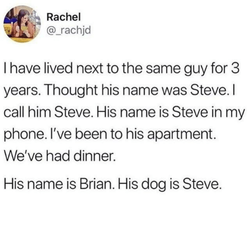 His Name Was: Rachel  @_rachjd  I have lived next to the same guy for 3  years. Thought his name was Steve. I  call him Steve. His name is Steve in my  phone. l've been to his apartment.  We've had dinner.  His name is Brian. His dog is Steve.