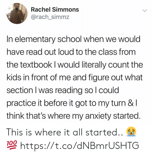 School, Anxiety, and Elementary: Rachel Simmons  @rach simmz  In elementary school when we would  have read out loud to the class from  the textbook I would literally count the  kids in front of me and tigure out what  section I was reading so l could  practice it before it got to my turn &l  think that's where my anxiety started This is where it all started.. 😭💯 https://t.co/dNBmrUSHTG