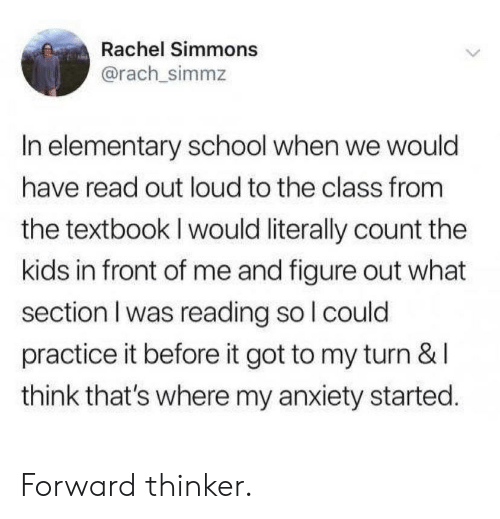 School, Anxiety, and Elementary: Rachel Simmons  @rach_simmz  In elementary school when we would  have read out loud to the class from  the textbook I would literally count the  kids in front of me and figure out what  section I was reading so l could  practice it before it got to my turn & l  think that's where my anxiety started Forward thinker.
