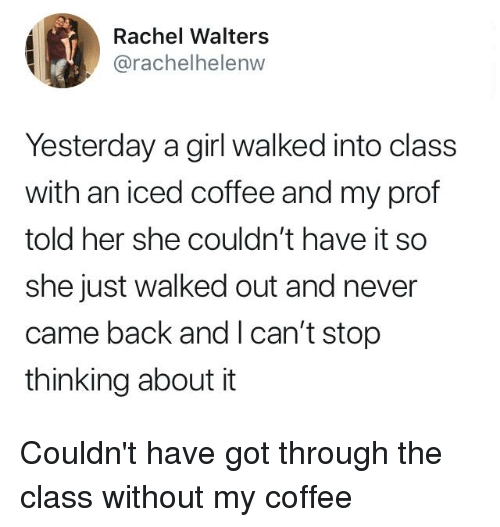 Dank, Coffee, and Girl: Rachel Walters  @rachelhelenw  Yesterday a girl walked into class  with an iced coffee and my prof  told her she couldn't have it so  she just walked out and never  came back and l can't stop  thinking about it Couldn't have got through the class without my coffee