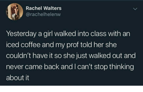 Coffee, Girl, and Never: Rachel Walters  @rachelhelenw  Yesterday a girl walked into class with an  iced coffee and my prof told her she  couldn't have it so she just walked out and  never came back and I can't stop thinking  about it
