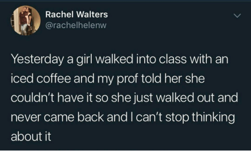 came back: Rachel Walters  @rachelhelenw  Yesterday a girl walked into class with an  iced coffee and my prof told her she  couldn't have it so she just walked out and  never came back and I can't stop thinking  about it