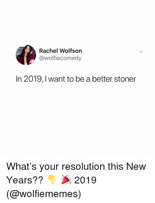 Memes, 🤖, and Resolution: Rachel Wolfson  @wolfiecomedy  In 2019, I want to be a better stoner What's your resolution this New Years?? 👇 🎉 2019 (@wolfiememes)