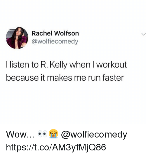R. Kelly: Rachel Wolfsor  @wolfiecomedy  I listen to R. Kelly when I workout  because it makes me run faster Wow... 👀😭 @wolfiecomedy https://t.co/AM3yfMjQ86