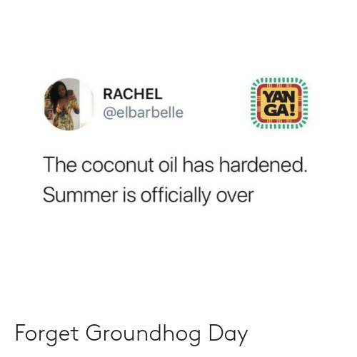 groundhog: RACHEL  YAN  GA!  @elbarbelle  The coconut oil has hardened.  Summer is officially over Forget Groundhog Day