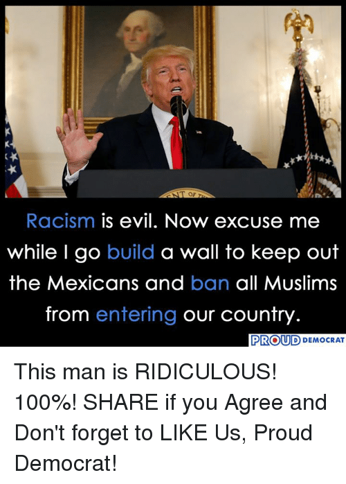 walle: Racism is evil. Now excuse me  while I go build a wall to keep out  the Mexicans and ban all Muslims  from entering our country  PROUD  D DEMOCRAT This man is RIDICULOUS! 100%!  SHARE if you Agree and Don't forget to LIKE Us, Proud Democrat!